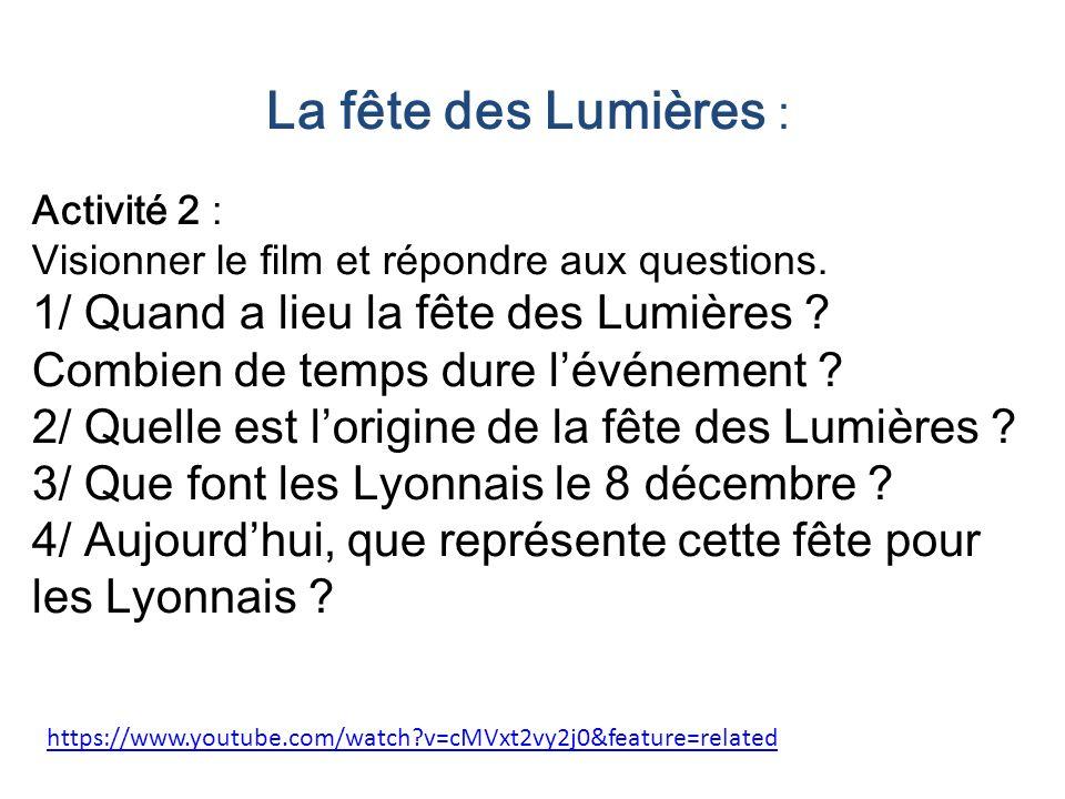 https://www.youtube.com/watch?v=cMVxt2vy2j0&feature=related La fête des Lumières : Activité 2 : Visionner le film et répondre aux questions. 1/ Quand
