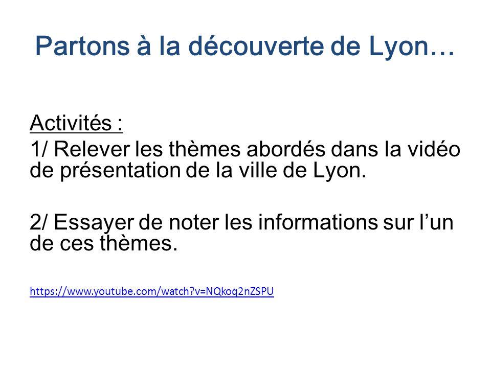 Partons à la découverte de Lyon… Activités : 1/ Relever les thèmes abordés dans la vidéo de présentation de la ville de Lyon. 2/ Essayer de noter les