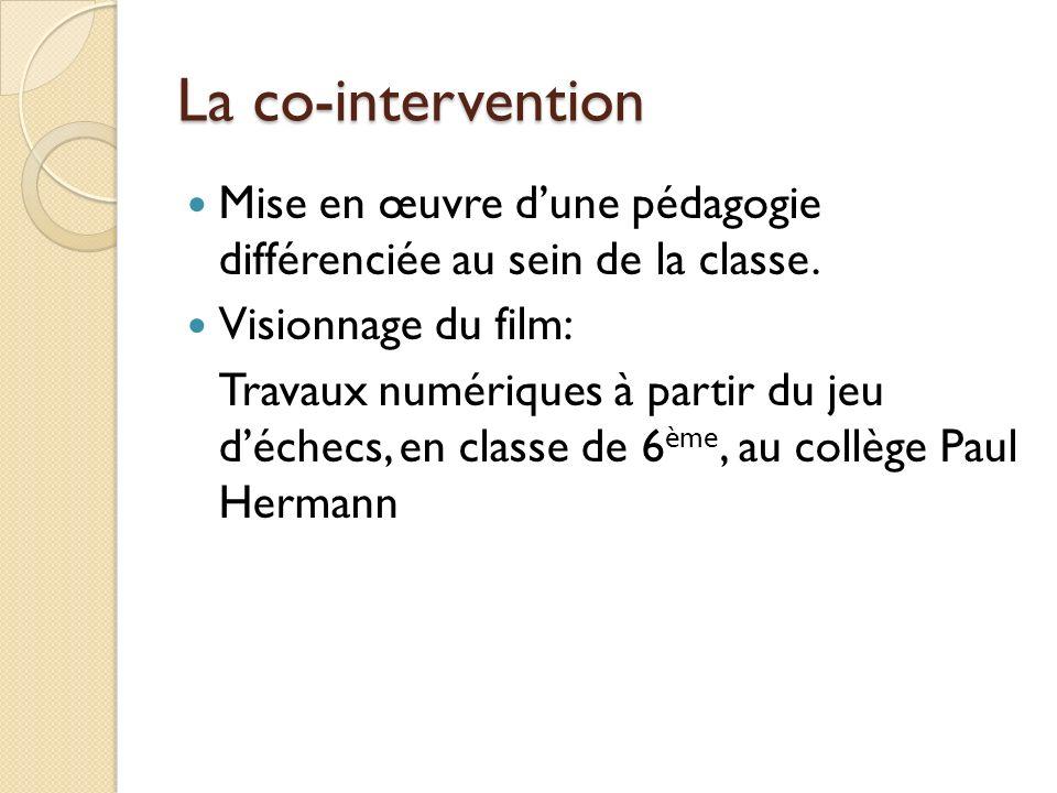 La co-intervention Mise en œuvre dune pédagogie différenciée au sein de la classe. Visionnage du film: Travaux numériques à partir du jeu déchecs, en
