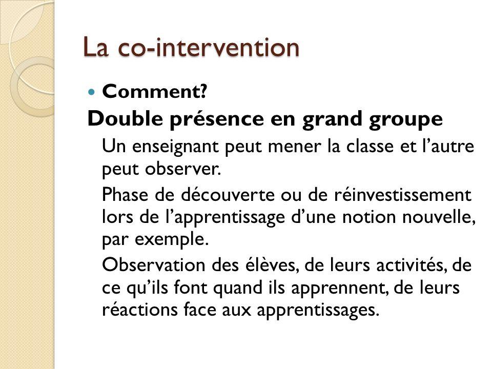 La co-intervention Comment? Double présence en grand groupe Un enseignant peut mener la classe et lautre peut observer. Phase de découverte ou de réin