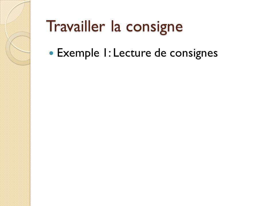 Travailler la consigne Exemple 1: Lecture de consignes
