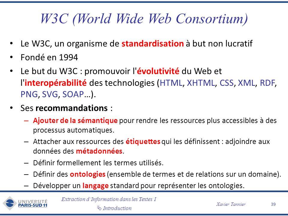 Extraction dInformation dans les Textes I Introduction Xavier Tannier W3C (World Wide Web Consortium) Le W3C, un organisme de standardisation à but no