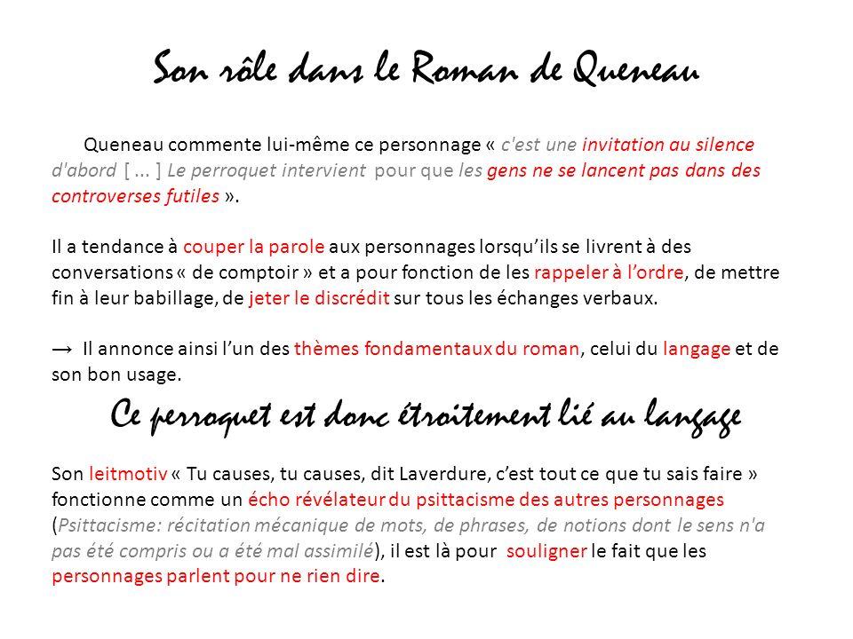 Son rôle dans le Roman de Queneau Queneau commente lui-même ce personnage « c'est une invitation au silence d'abord [... ] Le perroquet intervient pou