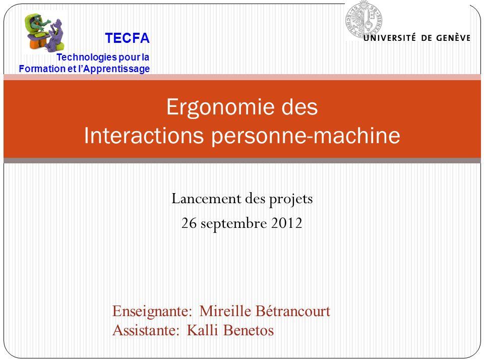 Lancement des projets 26 septembre 2012 Ergonomie des Interactions personne-machine TECFA Technologies pour la Formation et lApprentissage Enseignante: Mireille Bétrancourt Assistante: Kalli Benetos