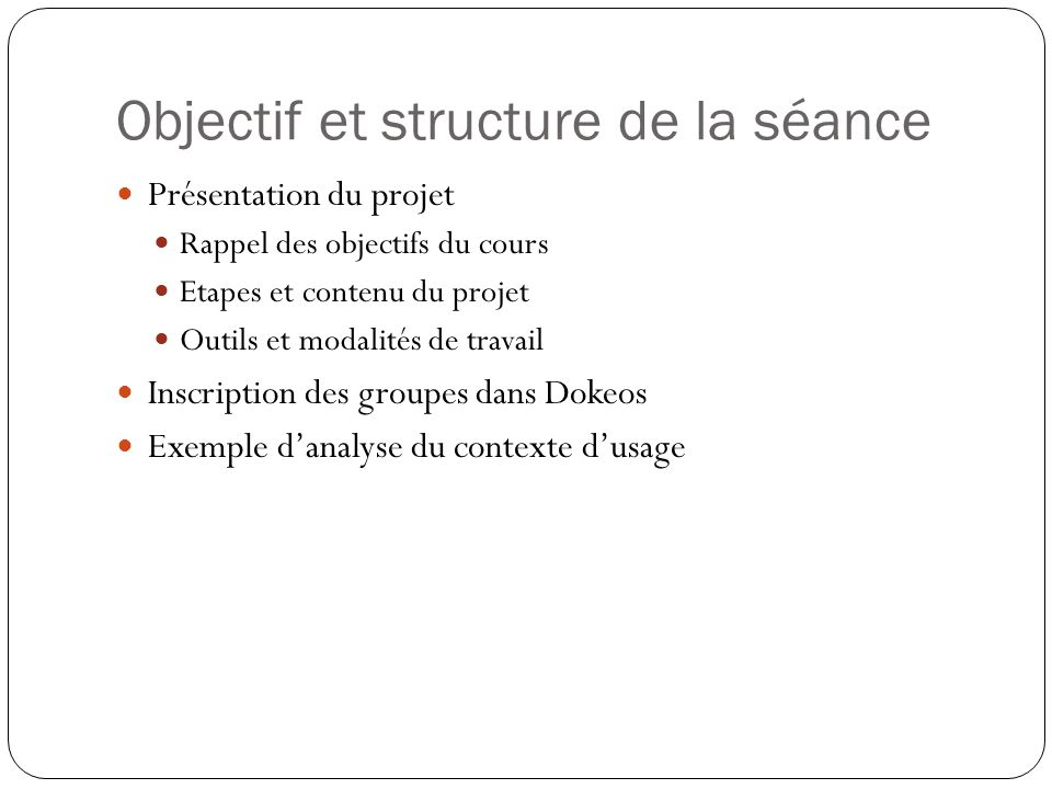 Objectif et structure de la séance Présentation du projet Rappel des objectifs du cours Etapes et contenu du projet Outils et modalités de travail Inscription des groupes dans Dokeos Exemple danalyse du contexte dusage