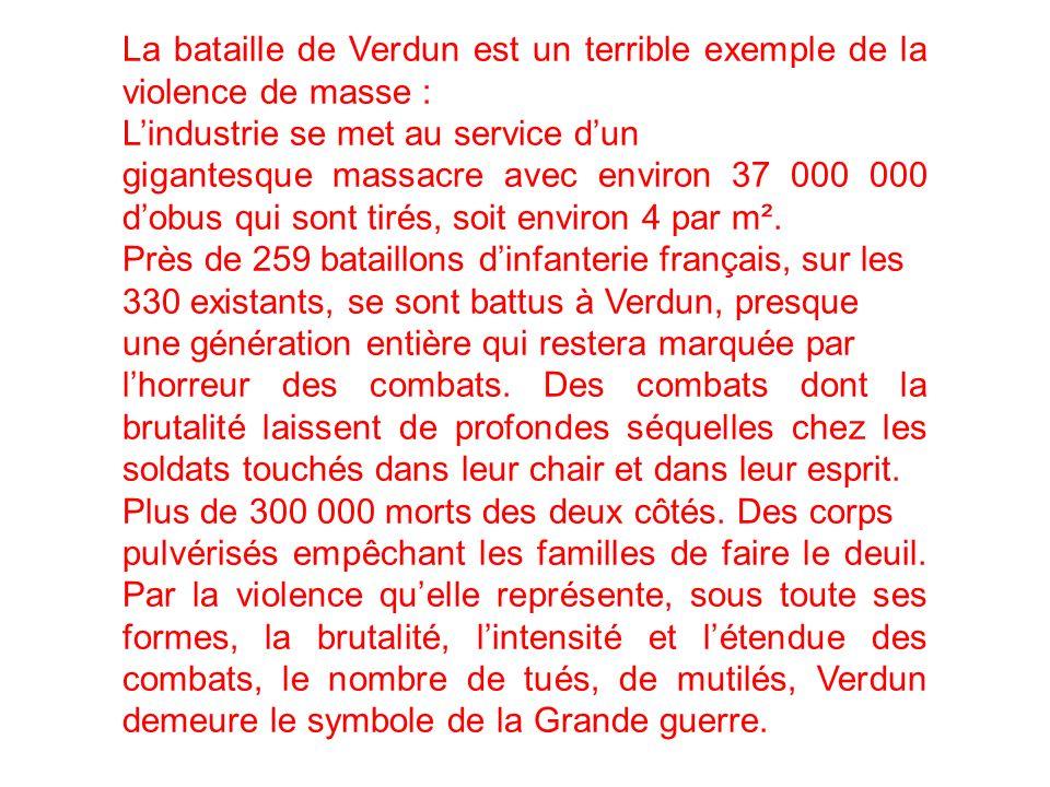La bataille de Verdun est un terrible exemple de la violence de masse : Lindustrie se met au service dun gigantesque massacre avec environ 37 000 000 dobus qui sont tirés, soit environ 4 par m².
