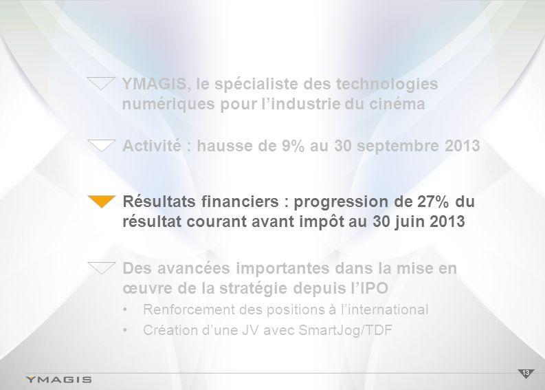 13 Activité : hausse de 9% au 30 septembre 2013 Résultats financiers : progression de 27% du résultat courant avant impôt au 30 juin 2013 Des avancées