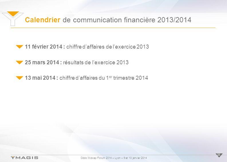 Oddo Midcap Forum 2014 – Lyon – 9 et 10 janvier 2014 Calendrier de communication financière 2013/2014 33 11 février 2014 : chiffre daffaires de lexercice 2013 25 mars 2014 : résultats de lexercice 2013 13 mai 2014 : chiffre daffaires du 1 er trimestre 2014