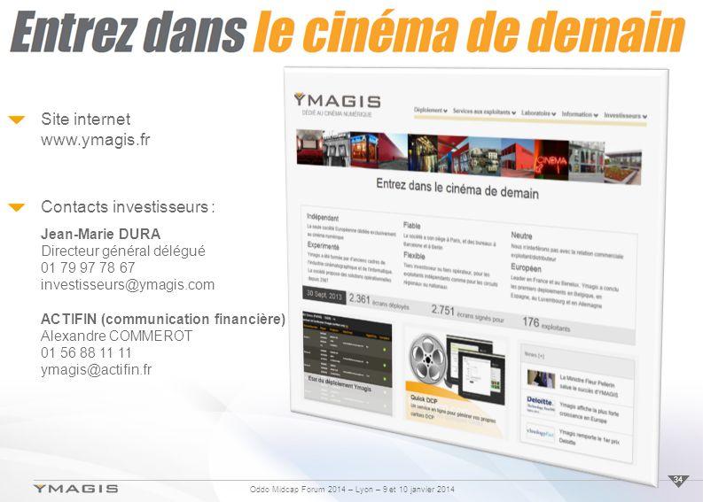 Oddo Midcap Forum 2014 – Lyon – 9 et 10 janvier 2014 Site internet www.ymagis.fr Contacts investisseurs : Jean-Marie DURA Directeur général délégué 01