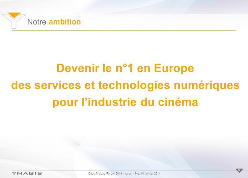 Oddo Midcap Forum 2014 – Lyon – 9 et 10 janvier 2014 Notre ambition 5 Devenir le n°1 en Europe des services et technologies numériques pour lindustrie du cinéma