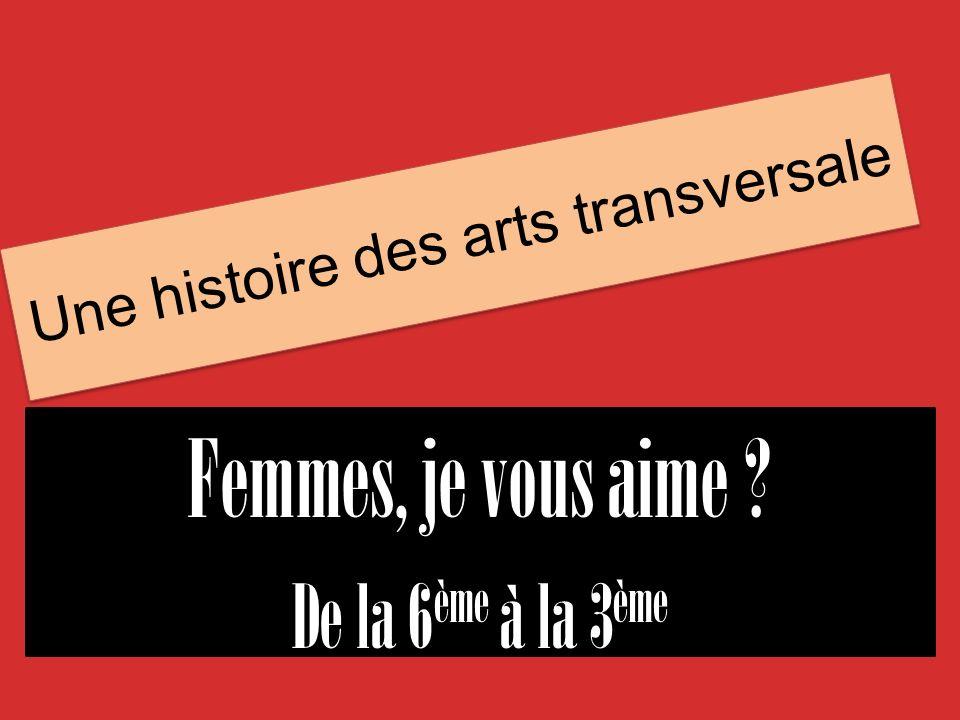 Une histoire des arts transversale Femmes, je vous aime ? De la 6 ème à la 3 ème