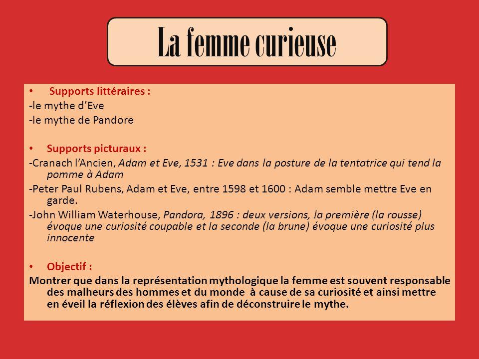 La femme curieuse Supports littéraires : -le mythe dEve -le mythe de Pandore Supports picturaux : -Cranach lAncien, Adam et Eve, 1531 : Eve dans la po