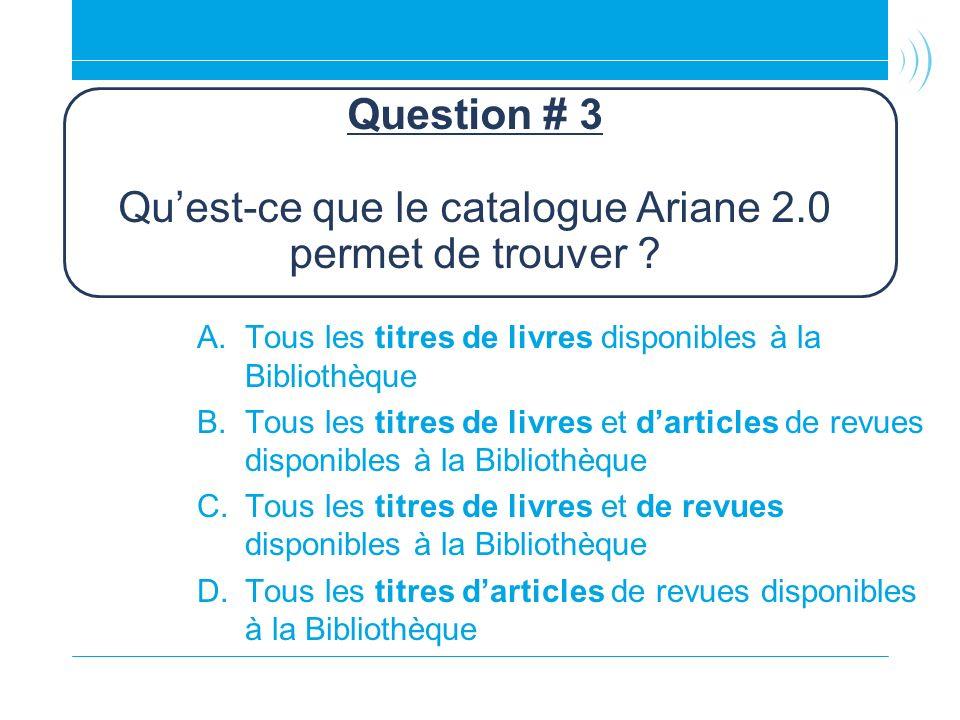 Question # 3 Quest-ce que le catalogue Ariane 2.0 permet de trouver ? A.Tous les titres de livres disponibles à la Bibliothèque B.Tous les titres de l
