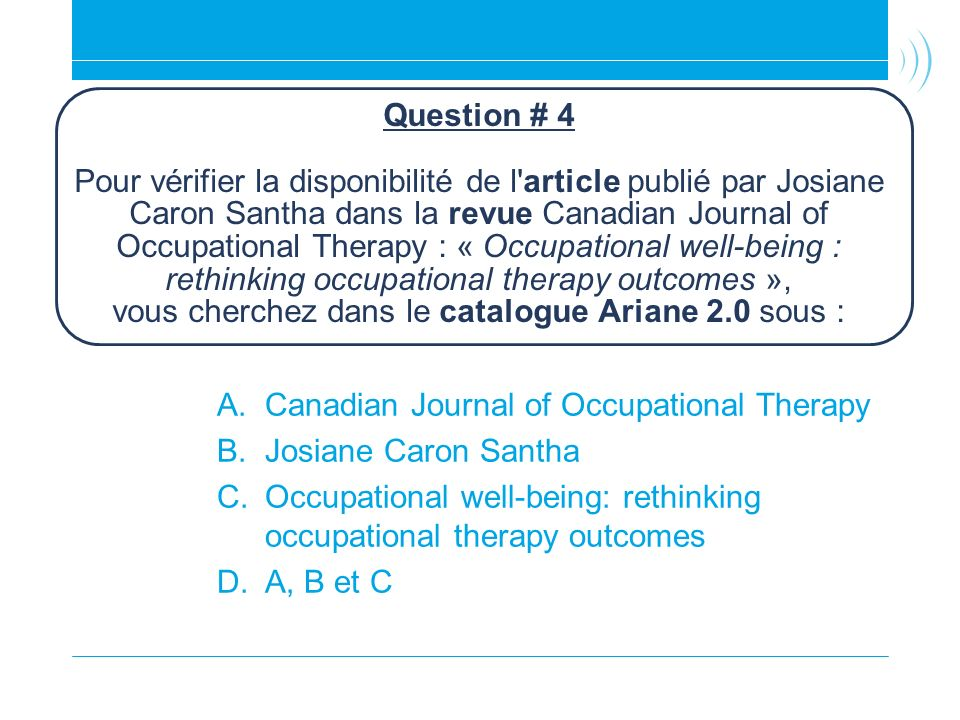 Question # 4 Pour vérifier la disponibilité de l'article publié par Josiane Caron Santha dans la revue Canadian Journal of Occupational Therapy : « Oc