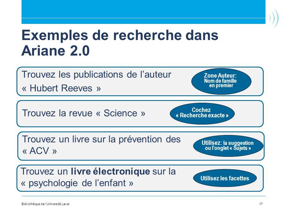Exemples de recherche dans Ariane 2.0 Trouvez les publications de lauteur « Hubert Reeves » 17Bibliothèque de l'Université Laval Trouvez la revue « Sc