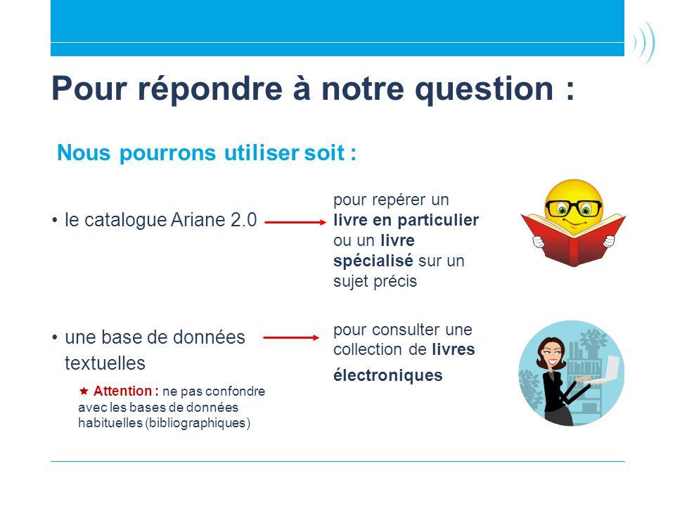 Pour répondre à notre question : le catalogue Ariane 2.0 une base de données textuelles Attention : ne pas confondre avec les bases de données habitue