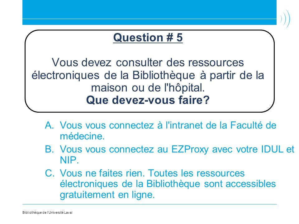 Question # 5 Vous devez consulter des ressources électroniques de la Bibliothèque à partir de la maison ou de l'hôpital. Que devez-vous faire? A.Vous