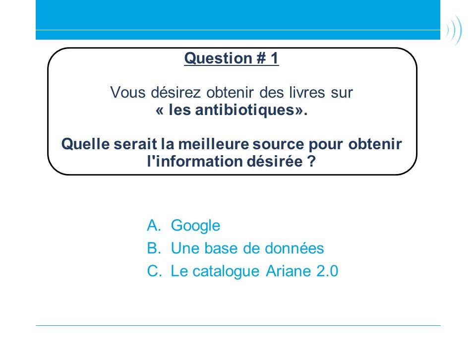 Question # 1 Vous désirez obtenir des livres sur « les antibiotiques». Quelle serait la meilleure source pour obtenir l'information désirée ? A.Google