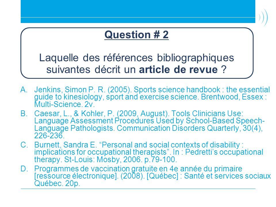 Question # 2 Laquelle des références bibliographiques suivantes décrit un article de revue ? A.Jenkins, Simon P. R. (2005). Sports science handbook :