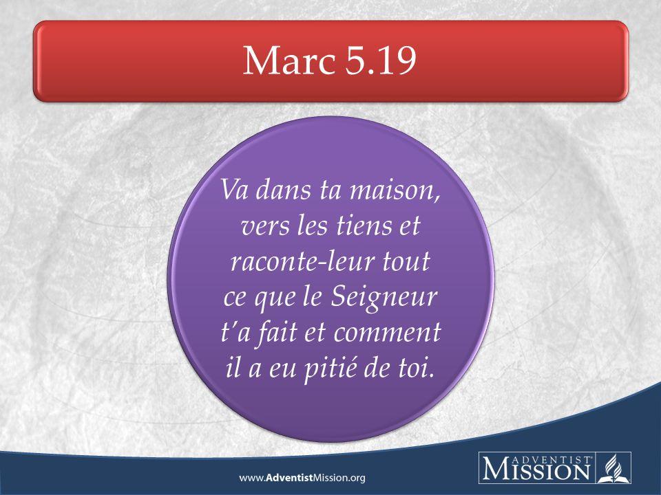 Marc 5.19 Va dans ta maison, vers les tiens et raconte-leur tout ce que le Seigneur ta fait et comment il a eu pitié de toi.