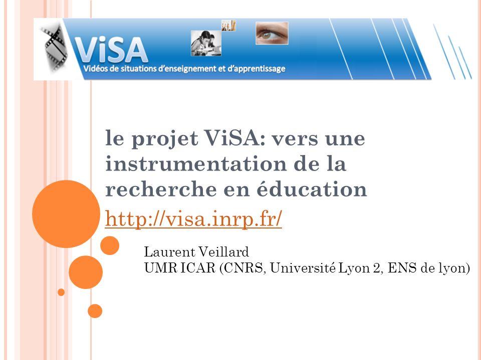 le projet ViSA: vers une instrumentation de la recherche en éducation http://visa.inrp.fr/ Laurent Veillard UMR ICAR (CNRS, Université Lyon 2, ENS de