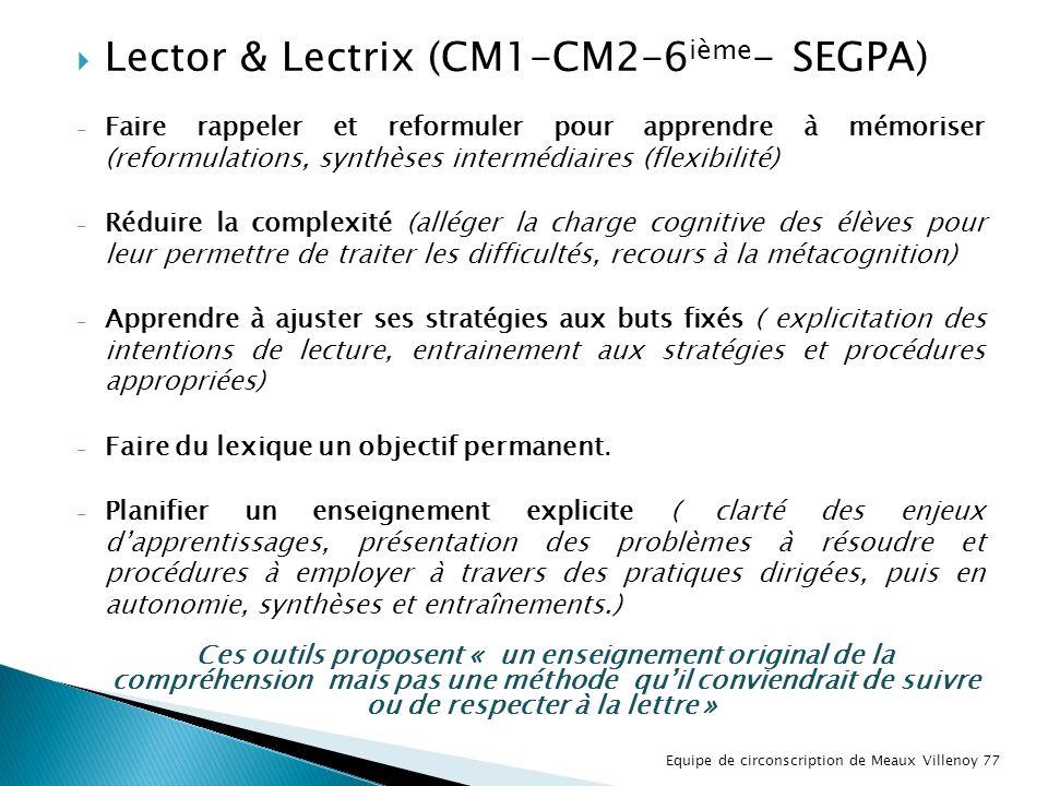 Lector & Lectrix (CM1-CM2-6 ième - SEGPA) - Faire rappeler et reformuler pour apprendre à mémoriser (reformulations, synthèses intermédiaires (flexibilité) - Réduire la complexité (alléger la charge cognitive des élèves pour leur permettre de traiter les difficultés, recours à la métacognition) - Apprendre à ajuster ses stratégies aux buts fixés ( explicitation des intentions de lecture, entrainement aux stratégies et procédures appropriées) - Faire du lexique un objectif permanent.