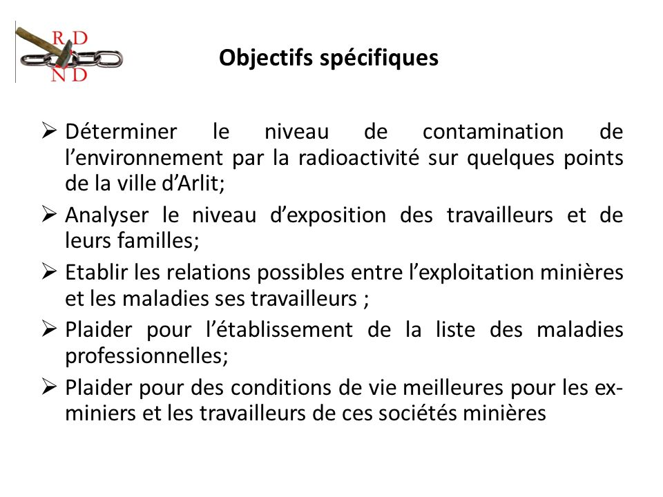 Objectifs spécifiques Déterminer le niveau de contamination de lenvironnement par la radioactivité sur quelques points de la ville dArlit; Analyser le