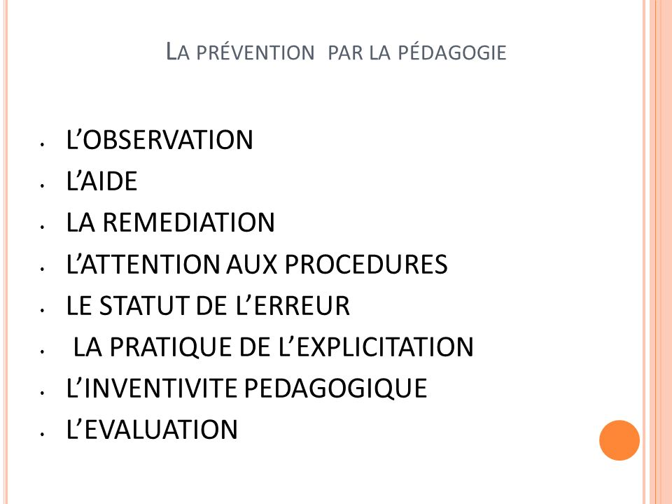 L A PRÉVENTION PAR LA PÉDAGOGIE LOBSERVATION LAIDE LA REMEDIATION LATTENTION AUX PROCEDURES LE STATUT DE LERREUR LA PRATIQUE DE LEXPLICITATION LINVENTIVITE PEDAGOGIQUE LEVALUATION