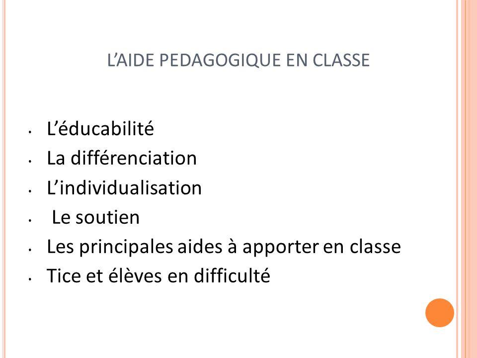 LAIDE PEDAGOGIQUE EN CLASSE Léducabilité La différenciation Lindividualisation Le soutien Les principales aides à apporter en classe Tice et élèves en