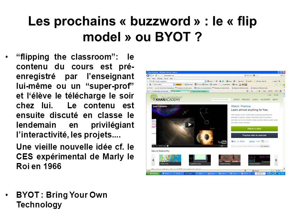Les prochains « buzzword » : le « flip model » ou BYOT ? flipping the classroom: le contenu du cours est pré- enregistré par lenseignant lui-même ou u
