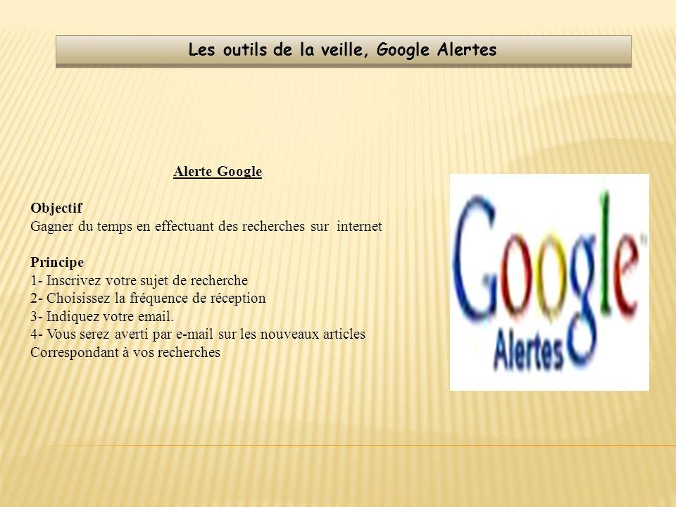 Les outils de la veille, Google Alertes Alerte Google Objectif Gagner du temps en effectuant des recherches sur internet Principe 1- Inscrivez votre s