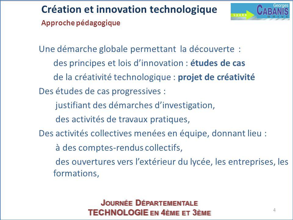 4 J OURNÉE D ÉPARTEMENTALE TECHNOLOGIE EN 4 ÈME ET 3 ÈME Création et innovation technologique Approche pédagogique Une démarche globale permettant la