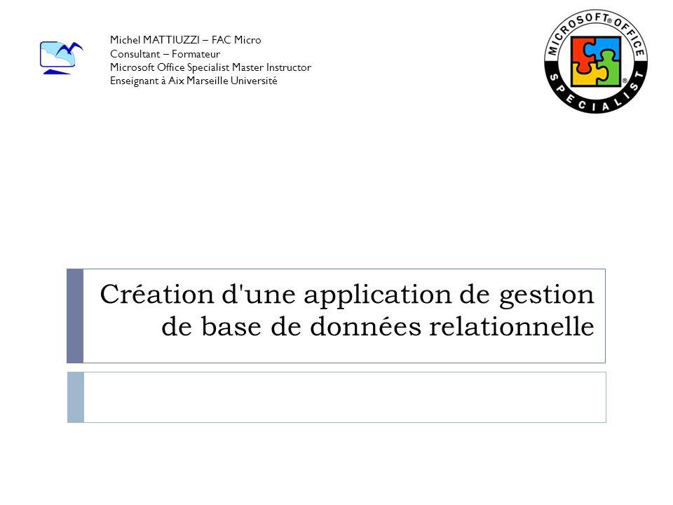 Création d'une application de gestion de base de données relationnelle Michel MATTIUZZI – FAC Micro Consultant – Formateur Microsoft Office Specialist