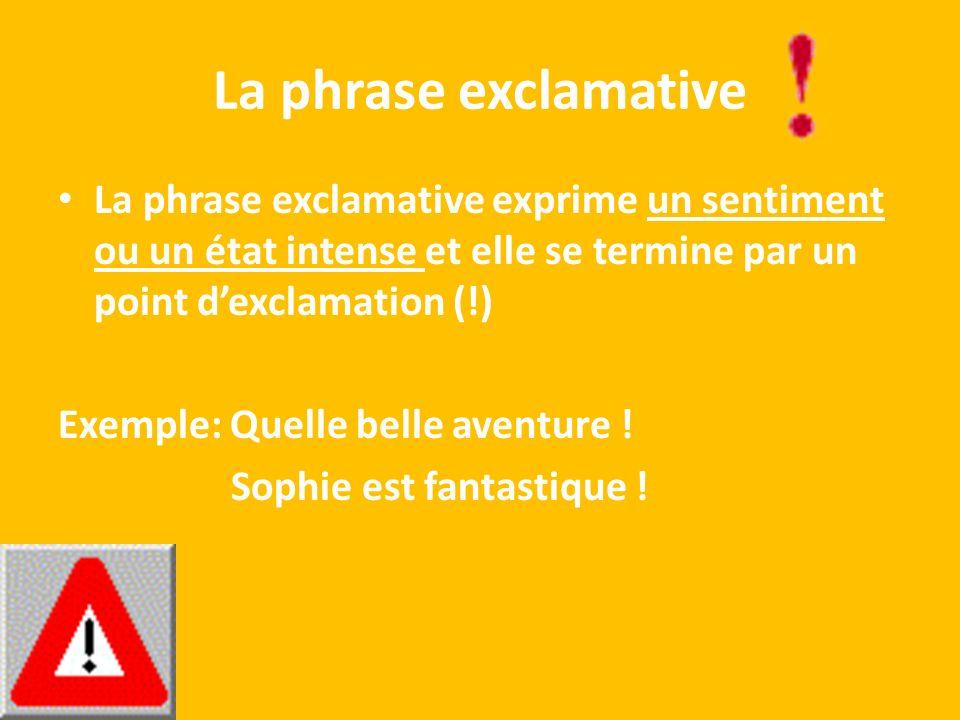 La phrase exclamative La phrase exclamative exprime un sentiment ou un état intense et elle se termine par un point dexclamation (!) Exemple: Quelle b