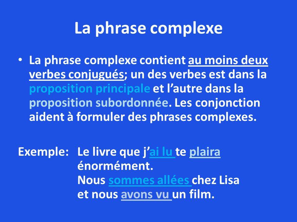 La phrase complexe La phrase complexe contient au moins deux verbes conjugués; un des verbes est dans la proposition principale et lautre dans la prop
