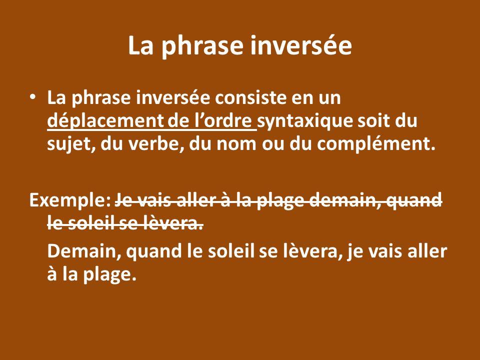 La phrase inversée La phrase inversée consiste en un déplacement de lordre syntaxique soit du sujet, du verbe, du nom ou du complément. Exemple: Je va