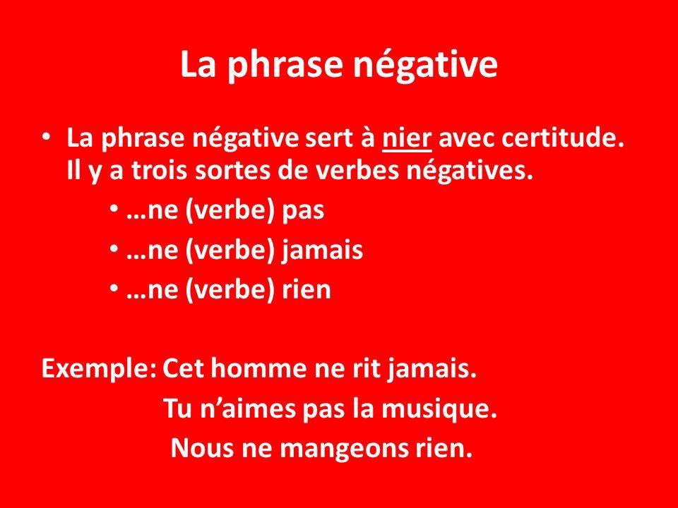 La phrase négative La phrase négative sert à nier avec certitude. Il y a trois sortes de verbes négatives. …ne (verbe) pas …ne (verbe) jamais …ne (ver