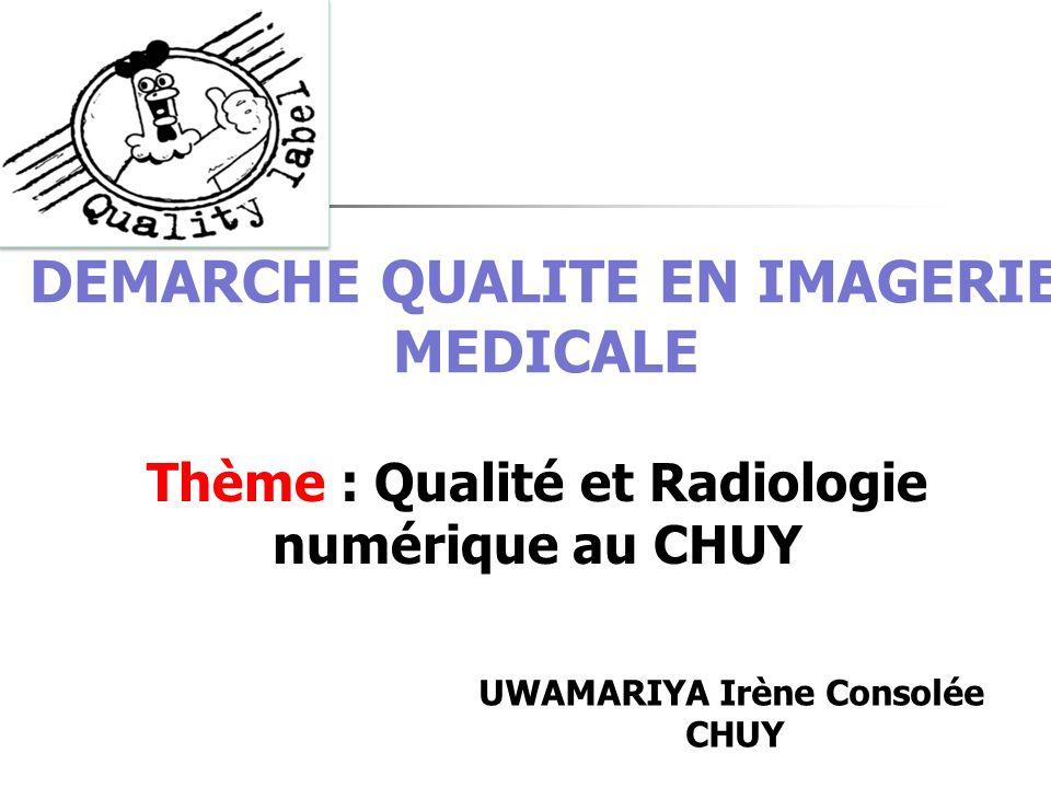 DEMARCHE QUALITE EN IMAGERIE MEDICALE Thème : Qualité et Radiologie numérique au CHUY UWAMARIYA Irène Consolée CHUY