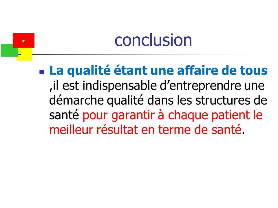 conclusion La qualité étant une affaire de tous,il est indispensable dentreprendre une démarche qualité dans les structures de santé pour garantir à c