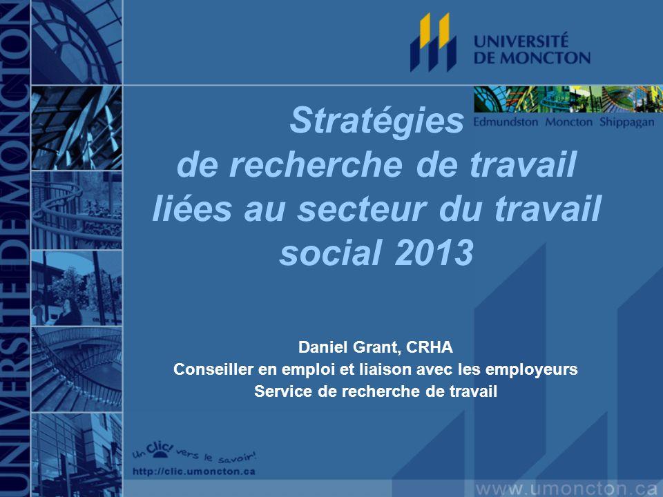 Stratégies de recherche de travail liées au secteur du travail social 2013 Daniel Grant, CRHA Conseiller en emploi et liaison avec les employeurs Serv