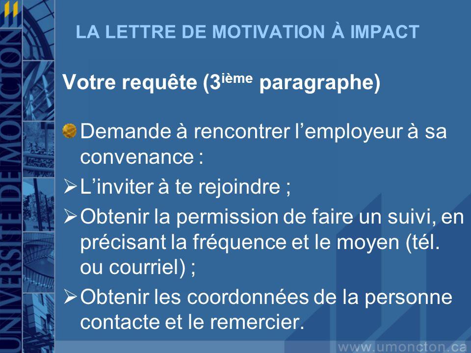 LA LETTRE DE MOTIVATION À IMPACT Votre requête (3 ième paragraphe) Demande à rencontrer lemployeur à sa convenance : Linviter à te rejoindre ; Obtenir