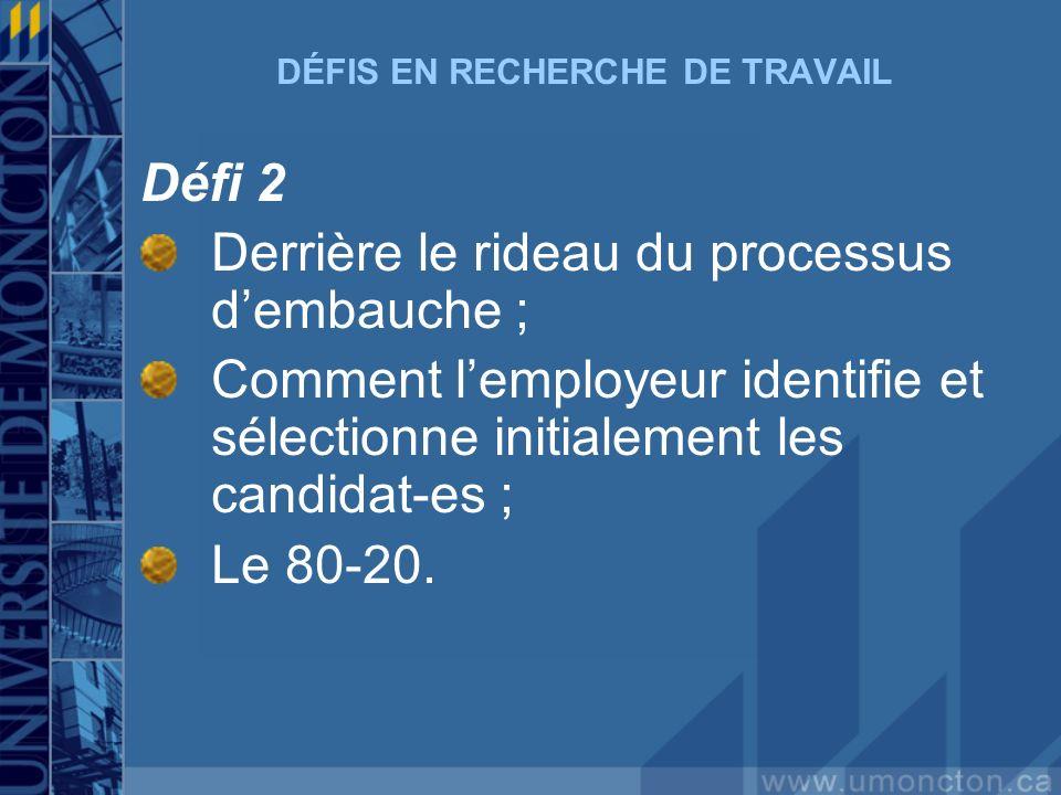 DÉFIS EN RECHERCHE DE TRAVAIL Défi 2 Derrière le rideau du processus dembauche ; Comment lemployeur identifie et sélectionne initialement les candidat