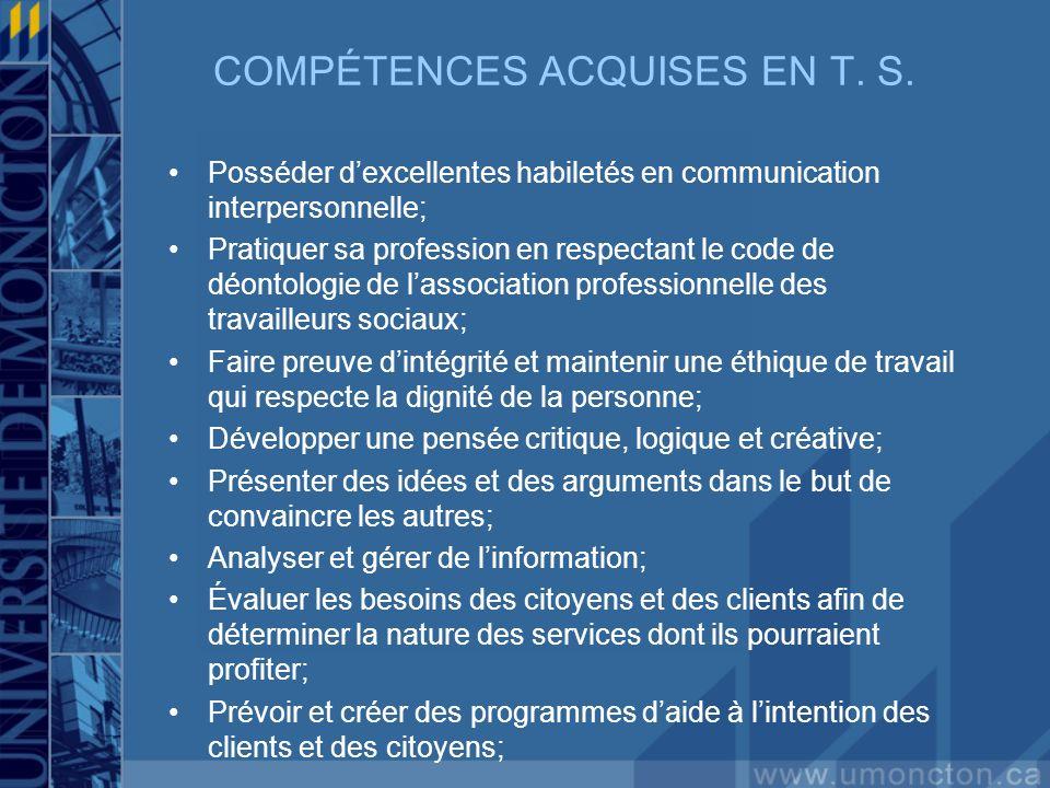 COMPÉTENCES ACQUISES EN T. S. Posséder dexcellentes habiletés en communication interpersonnelle; Pratiquer sa profession en respectant le code de déon