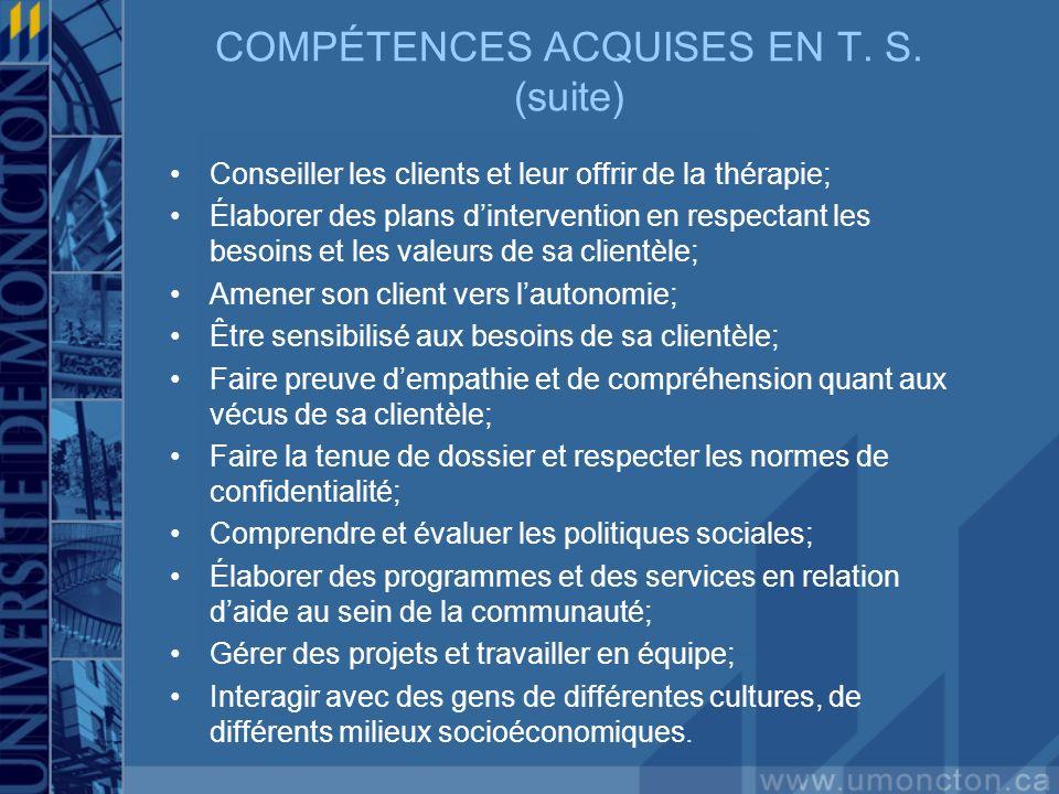 COMPÉTENCES ACQUISES EN T. S. (suite) Conseiller les clients et leur offrir de la thérapie; Élaborer des plans dintervention en respectant les besoins