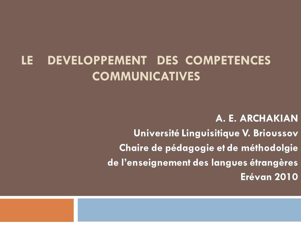 LE DEVELOPPEMENT DES COMPETENCES COMMUNICATIVES A. E. ARCHAKIAN Université Linguisitique V. Brioussov Chaire de pédagogie et de méthodolgie de lenseig