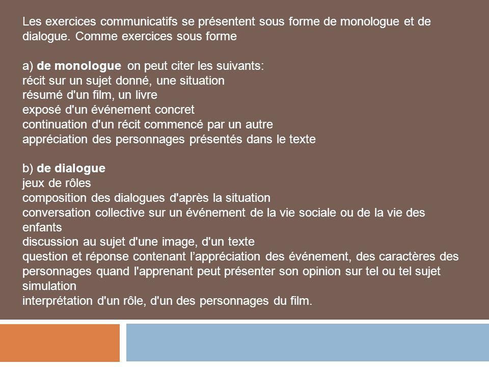 Les exercices communicatifs se présentent sous forme de monologue et de dialogue. Comme exercices sous forme a) de monologue on peut citer les suivant