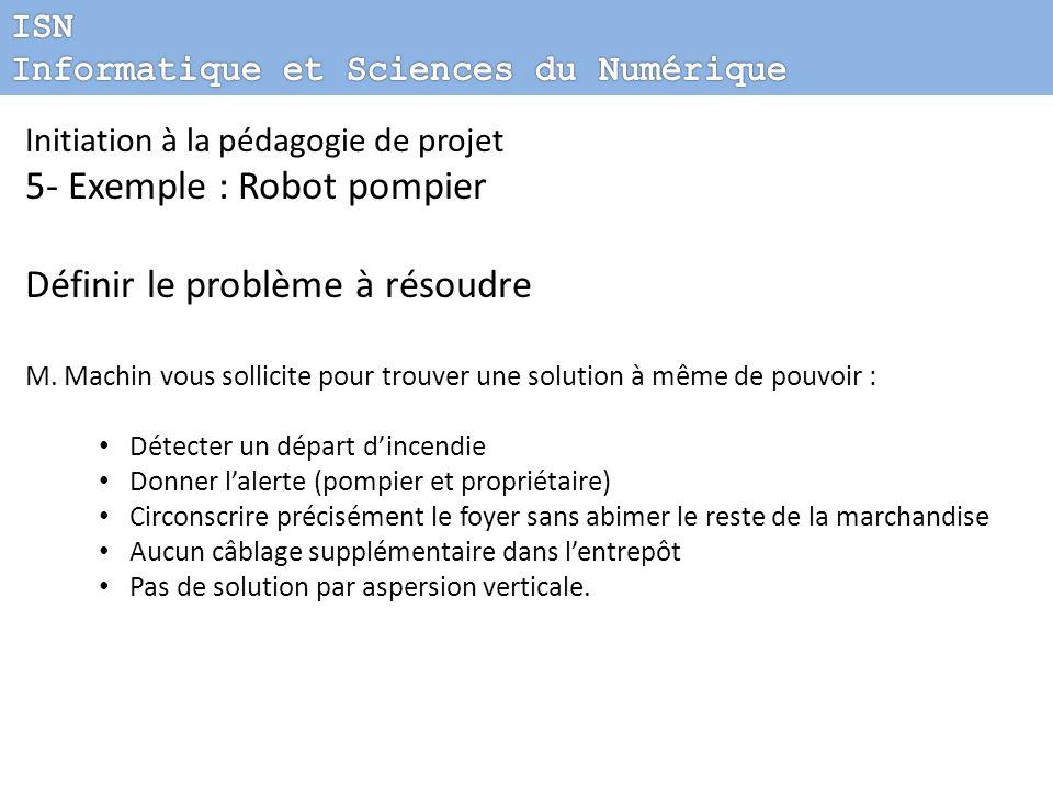 Initiation à la pédagogie de projet 5- Exemple : Robot pompier Définir le problème à résoudre M. Machin vous sollicite pour trouver une solution à mêm