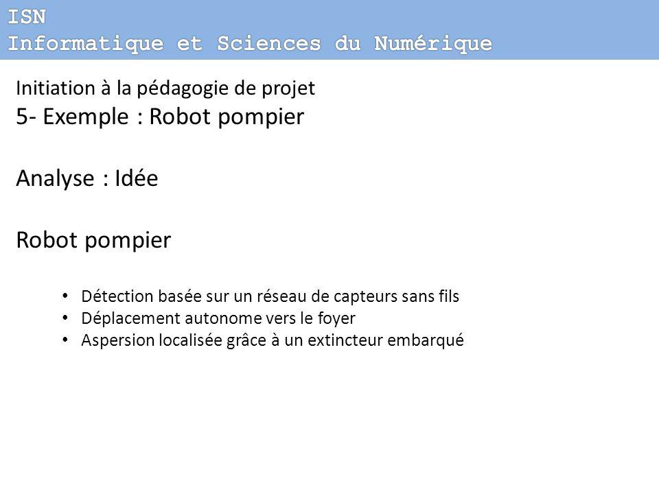 Initiation à la pédagogie de projet 5- Exemple : Robot pompier Analyse : Idée Robot pompier Détection basée sur un réseau de capteurs sans fils Déplac