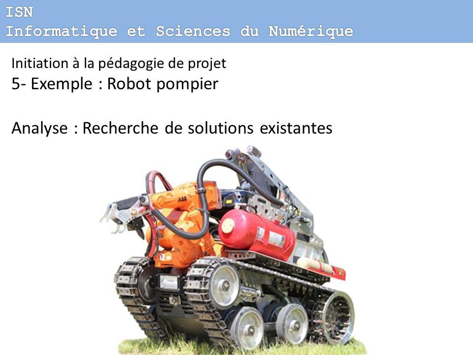 Initiation à la pédagogie de projet 5- Exemple : Robot pompier Analyse : Recherche de solutions existantes