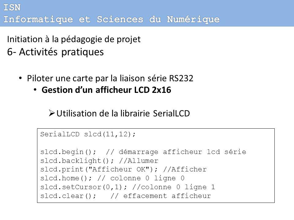 Initiation à la pédagogie de projet 6- Activités pratiques Piloter une carte par la liaison série RS232 Gestion dun afficheur LCD 2x16 Utilisation de